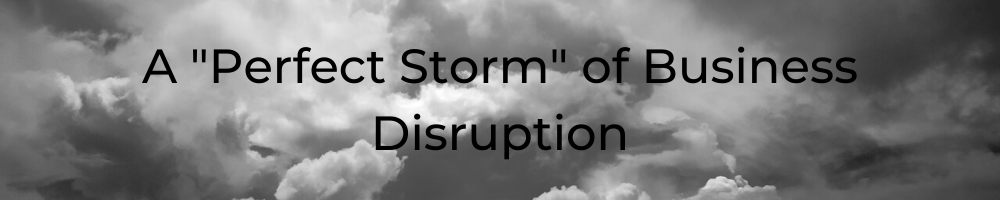 Perfect Storm of Business Disruption